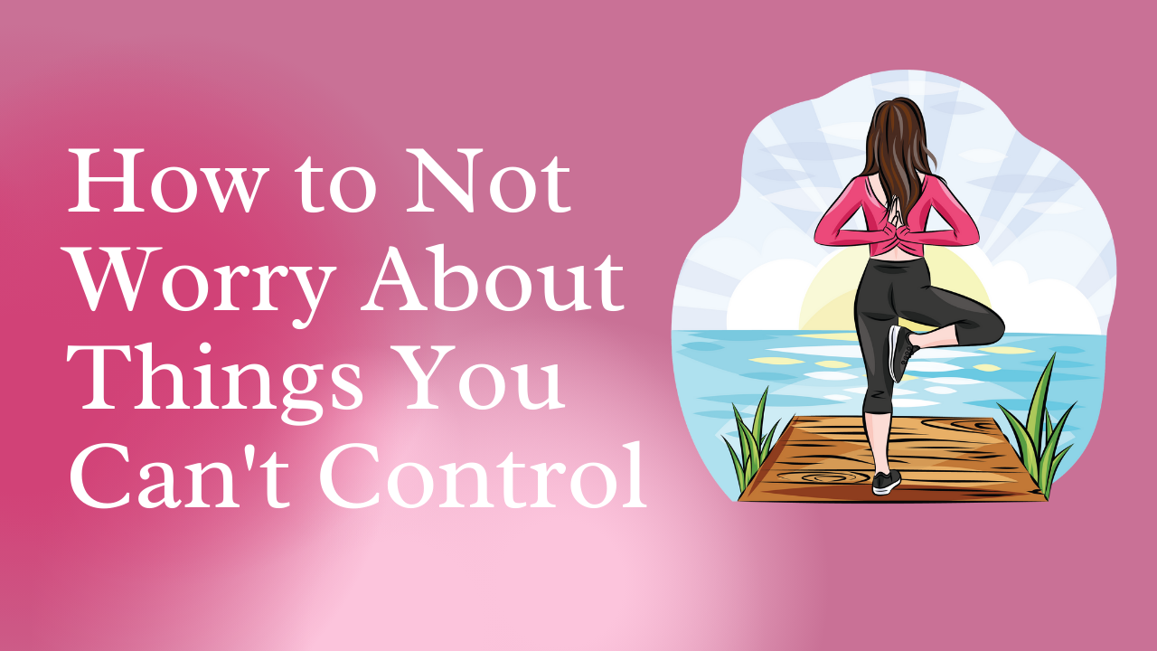how not to worry about things you can't control